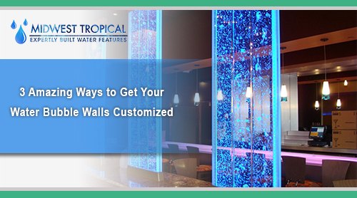 3 Amazing Ways to get your Water Bubble Walls Customized