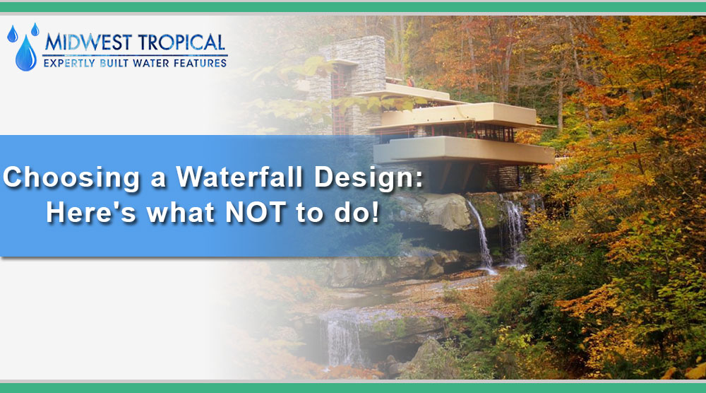 Choosing a Waterfall Design: Here's what NOT to do!
