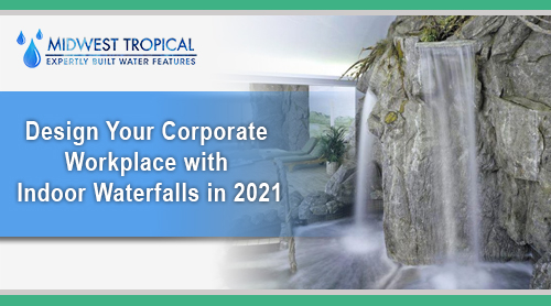 Design your corporate workplace with Indoor Waterfalls in 2021