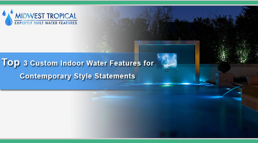 Top 3 Custom Indoor Water Features for Contemporary Style Statements